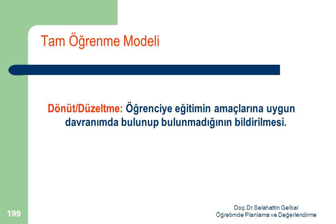 Doç.Dr.Selahattin Gelbal Öğretimde Planlama ve Değerlendirme 199 Tam Öğrenme Modeli Dönüt/Düzeltme: Öğrenciye eğitimin amaçlarına uygun davranımda bulunup bulunmadığının bildirilmesi.