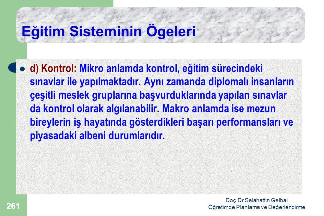Doç.Dr.Selahattin Gelbal Öğretimde Planlama ve Değerlendirme 261 Eğitim Sisteminin Ögeleri  d) Kontrol: Mikro anlamda kontrol, eğitim sürecindeki sınavlar ile yapılmaktadır.