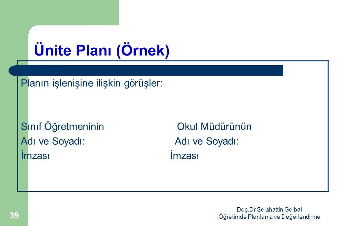 Doç.Dr.Selahattin Gelbal Öğretimde Planlama ve Değerlendirme 39 Ünite Planı (Örnek) Bölüm IV: Planın işlenişine ilişkin görüşler: Sınıf Öğretmeninin Okul Müdürünün Adı ve Soyadı: İmzası