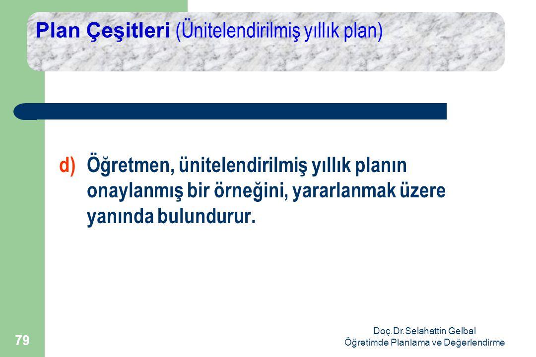 Doç.Dr.Selahattin Gelbal Öğretimde Planlama ve Değerlendirme 79 Plan Çeşitleri (Ünitelendirilmiş yıllık plan) d)Öğretmen, ünitelendirilmiş yıllık planın onaylanmış bir örneğini, yararlanmak üzere yanında bulundurur.