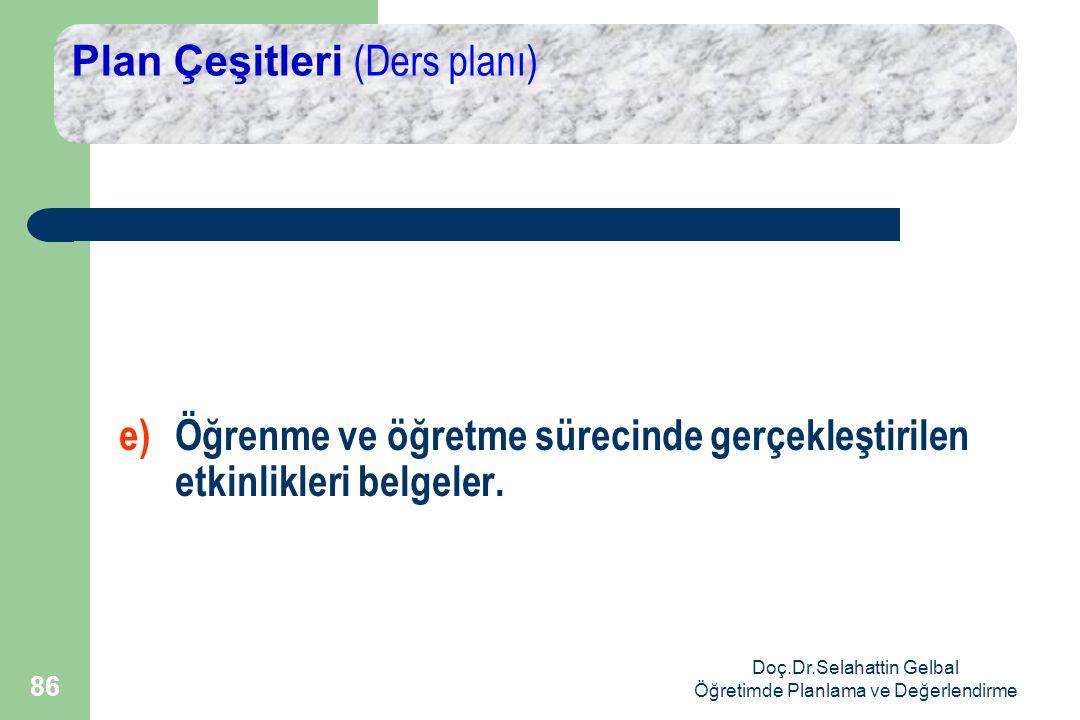Doç.Dr.Selahattin Gelbal Öğretimde Planlama ve Değerlendirme 86 Plan Çeşitleri (Ders planı) e)Öğrenme ve öğretme sürecinde gerçekleştirilen etkinlikleri belgeler.