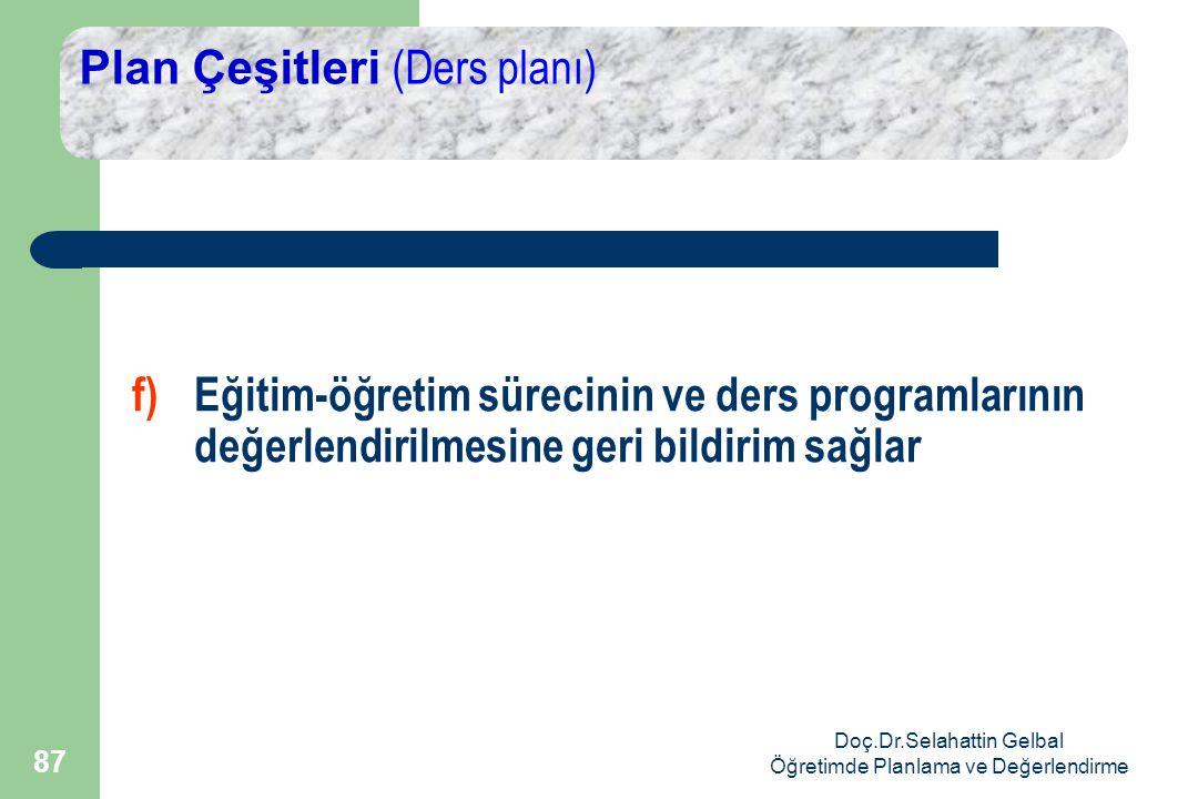Doç.Dr.Selahattin Gelbal Öğretimde Planlama ve Değerlendirme 87 Plan Çeşitleri (Ders planı) f)Eğitim-öğretim sürecinin ve ders programlarının değerlendirilmesine geri bildirim sağlar