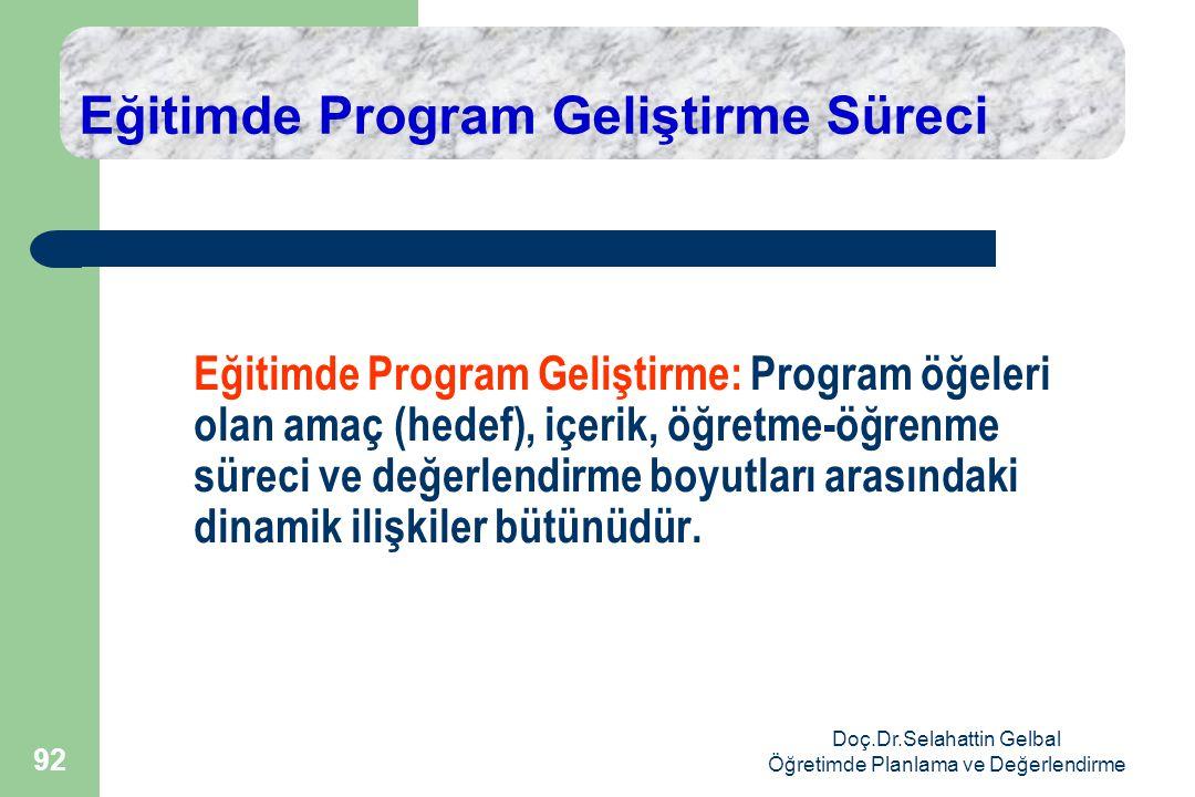 Doç.Dr.Selahattin Gelbal Öğretimde Planlama ve Değerlendirme 92 Eğitimde Program Geliştirme Süreci Eğitimde Program Geliştirme: Program öğeleri olan amaç (hedef), içerik, öğretme-öğrenme süreci ve değerlendirme boyutları arasındaki dinamik ilişkiler bütünüdür.