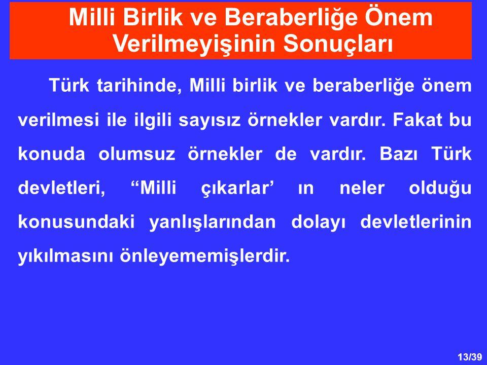 13/39 Milli Birlik ve Beraberliğe Önem Verilmeyişinin Sonuçları Türk tarihinde, Milli birlik ve beraberliğe önem verilmesi ile ilgili sayısız örnekler vardır.