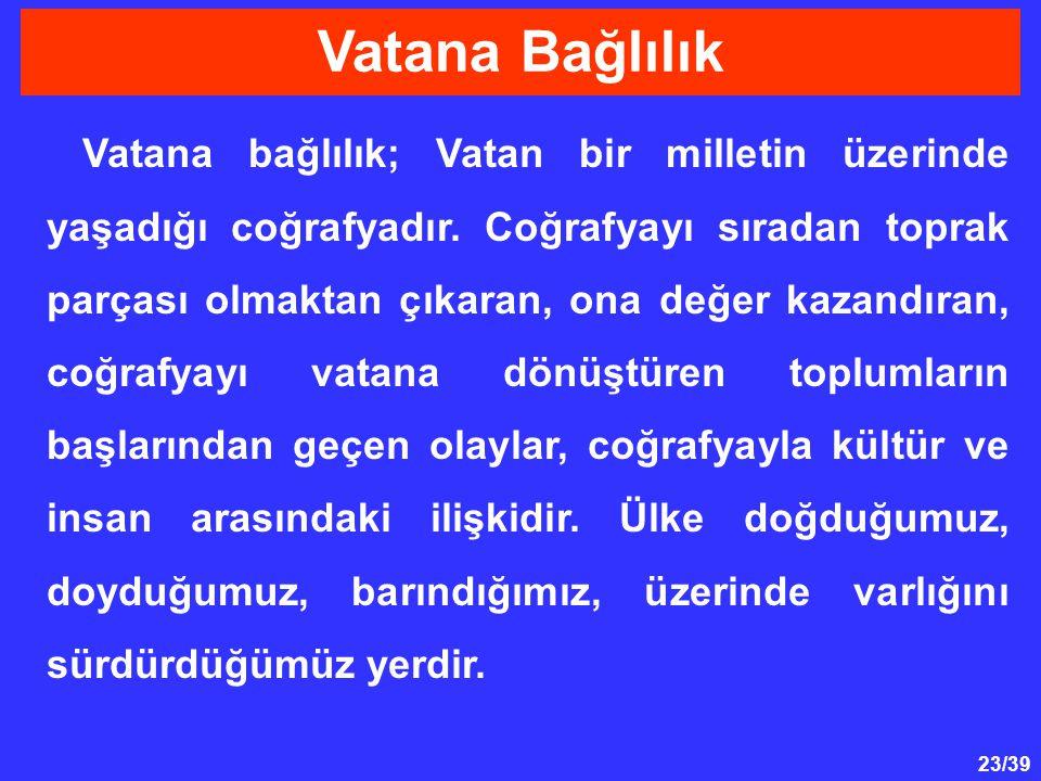23/39 Vatana bağlılık; Vatan bir milletin üzerinde yaşadığı coğrafyadır.