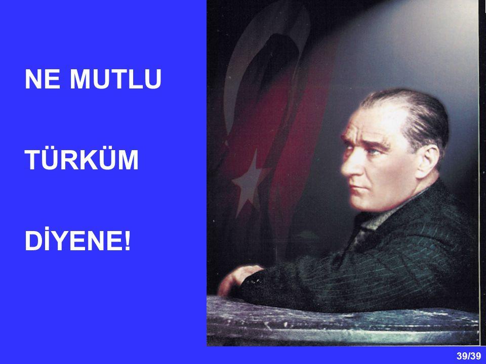 39/39 NE MUTLU TÜRKÜM DİYENE!