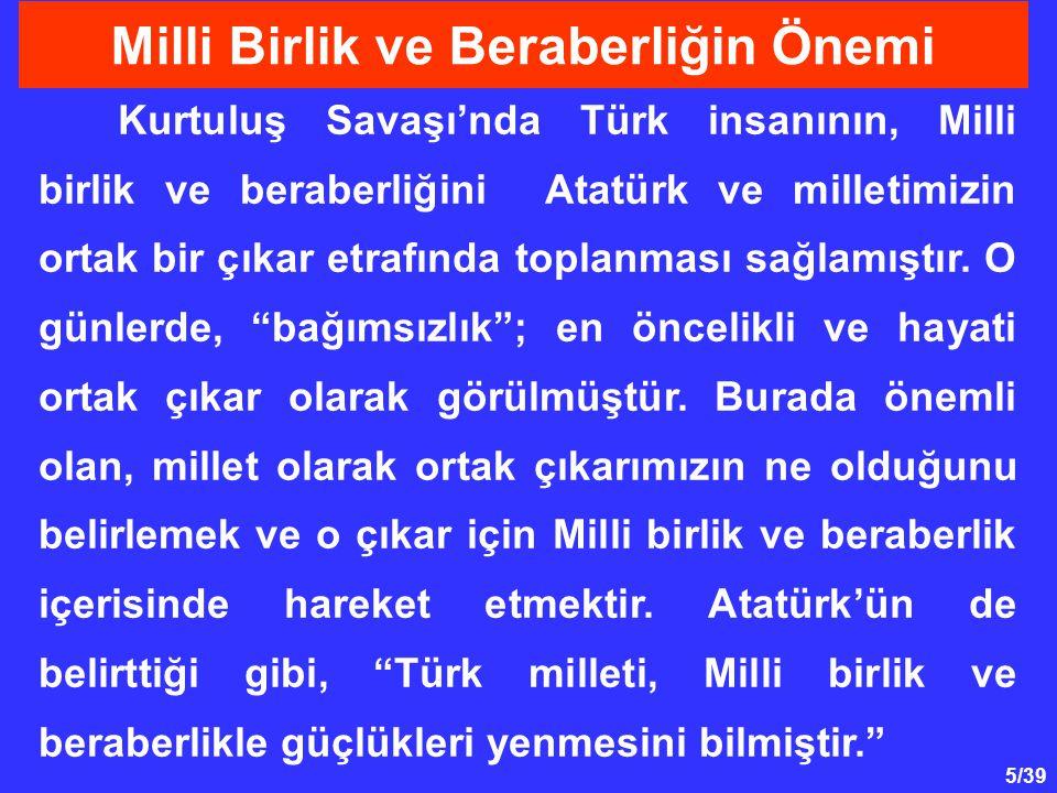 16/39 * Vatandaşların devlete olan güvenlerinin zayıflaması, * Milli gelirin fertler arasında hakkaniyetle dağıtılmaması, * Türk dilinin ve Türk kültürünün yozlaşmaya başlaması, dolayısıyla Milli birliğin tehlikeye girmesi, Atatürk' ün Milli Birlik ve Beraberlik Anlayışı