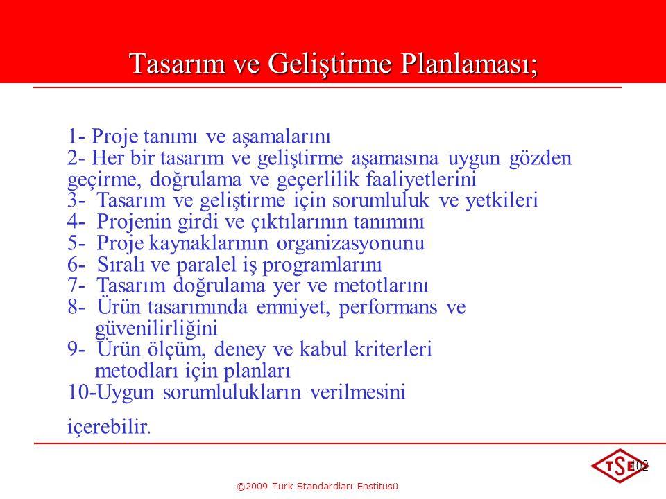 ©2009 Türk Standardları Enstitüsü 102 Tasarım ve Geliştirme Planlaması; 1- Proje tanımı ve aşamalarını 2- Her bir tasarım ve geliştirme aşamasına uygu