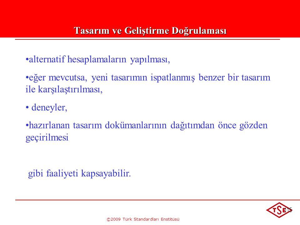 ©2009 Türk Standardları Enstitüsü 115 Tasarım ve Geliştirme Doğrulaması • •alternatif hesaplamaların yapılması, • •eğer mevcutsa, yeni tasarımın ispat