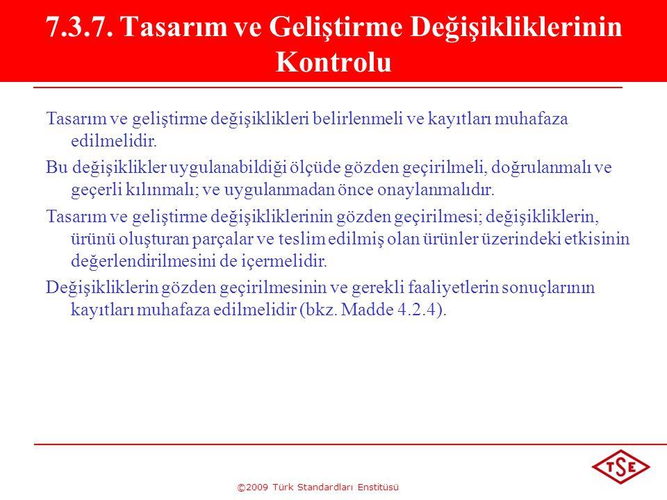 ©2009 Türk Standardları Enstitüsü 7.3.7. Tasarım ve Geliştirme Değişikliklerinin Kontrolu Tasarım ve geliştirme değişiklikleri belirlenmeli ve kayıtla