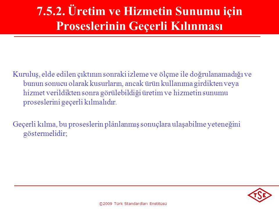 ©2009 Türk Standardları Enstitüsü 7.5.2. Üretim ve Hizmetin Sunumu için Proseslerinin Geçerli Kılınması Kuruluş, elde edilen çıktının sonraki izleme v