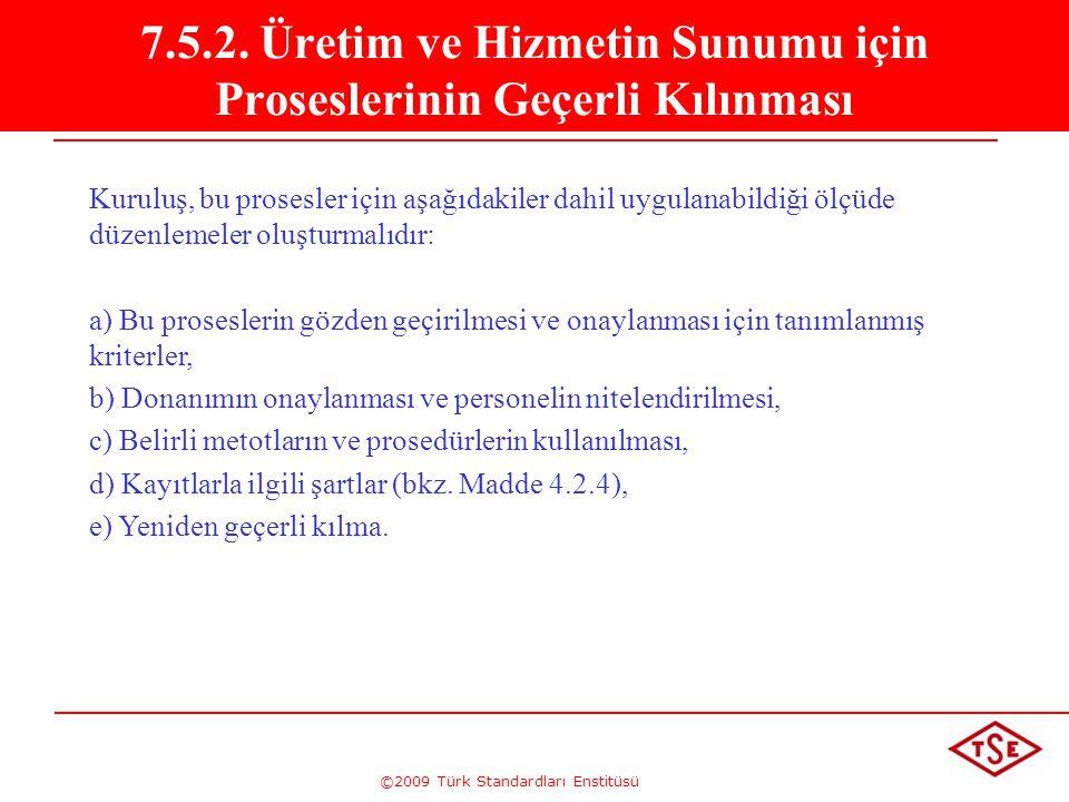 ©2009 Türk Standardları Enstitüsü 7.5.2. Üretim ve Hizmetin Sunumu için Proseslerinin Geçerli Kılınması Kuruluş, bu prosesler için aşağıdakiler dahil