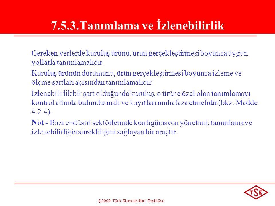 ©2009 Türk Standardları Enstitüsü 7.5.3.Tanımlama ve İzlenebilirlik Gereken yerlerde kuruluş ürünü, ürün gerçekleştirmesi boyunca uygun yollarla tanım