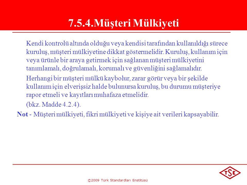 ©2009 Türk Standardları Enstitüsü 7.5.4.Müşteri Mülkiyeti Kendi kontrolü altında olduğu veya kendisi tarafından kullanıldığı sürece kuruluş, müşteri m
