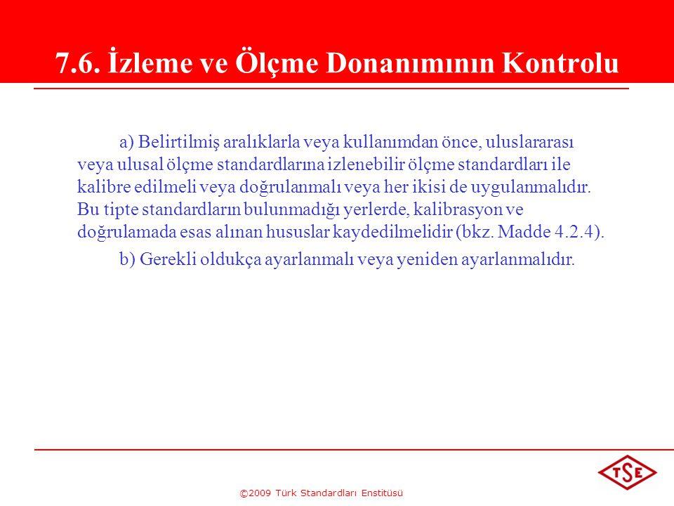 ©2009 Türk Standardları Enstitüsü 7.6. İzleme ve Ölçme Donanımının Kontrolu a) Belirtilmiş aralıklarla veya kullanımdan önce, uluslararası veya ulusal
