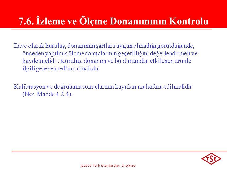 ©2009 Türk Standardları Enstitüsü 7.6. İzleme ve Ölçme Donanımının Kontrolu İlave olarak kuruluş, donanımın şartlara uygun olmadığı görüldüğünde, önce
