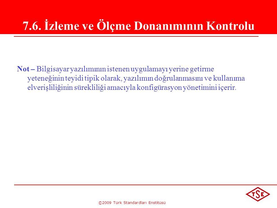 ©2009 Türk Standardları Enstitüsü 7.6. İzleme ve Ölçme Donanımının Kontrolu Not – Bilgisayar yazılımının istenen uygulamayı yerine getirme yeteneğinin