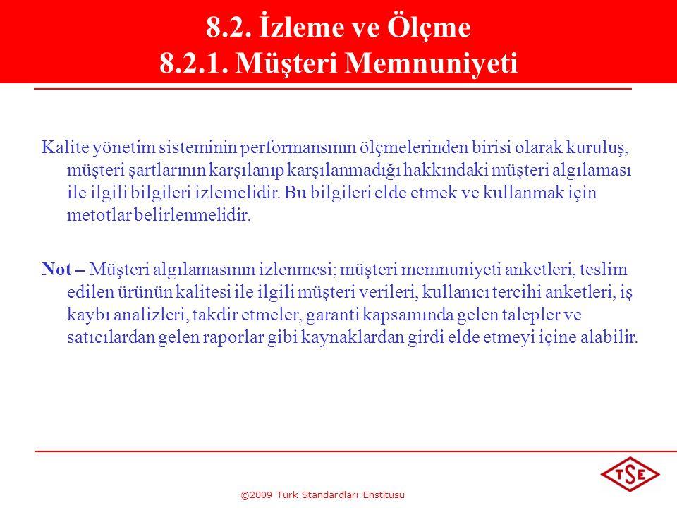 ©2009 Türk Standardları Enstitüsü 8.2. İzleme ve Ölçme 8.2.1. Müşteri Memnuniyeti Kalite yönetim sisteminin performansının ölçmelerinden birisi olarak