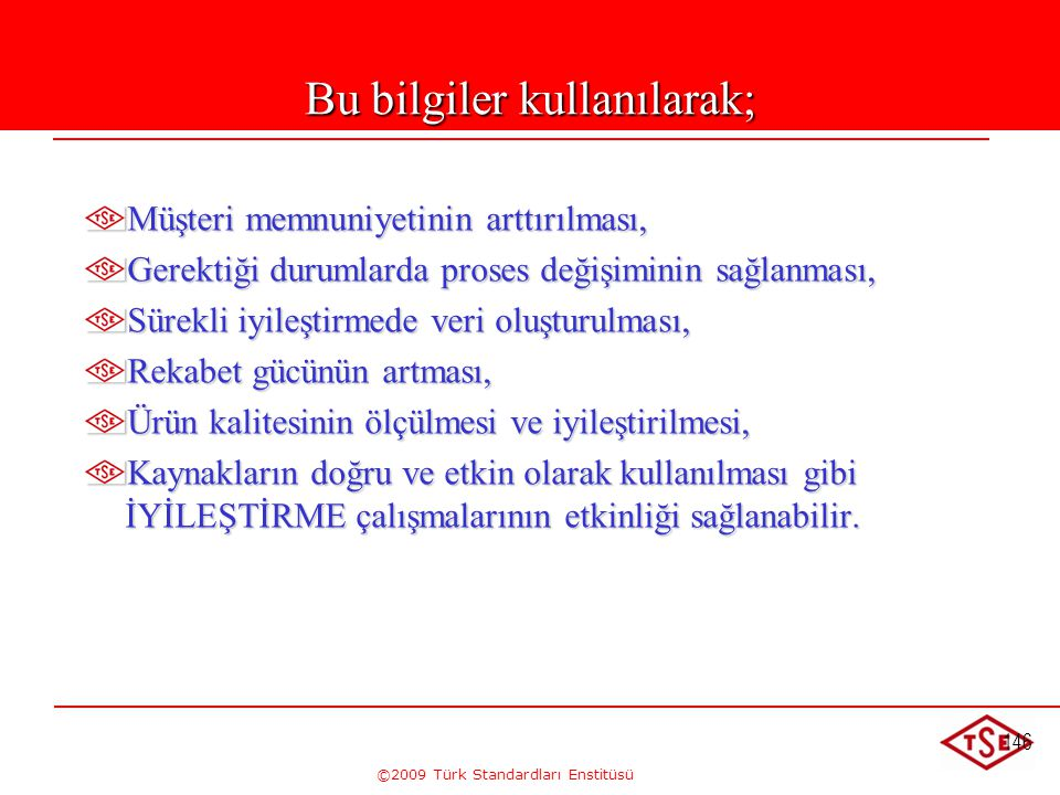 ©2009 Türk Standardları Enstitüsü 146 Bu bilgiler kullanılarak; Müşteri memnuniyetinin arttırılması, Gerektiği durumlarda proses değişiminin sağlanmas