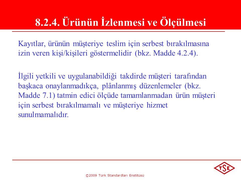 ©2009 Türk Standardları Enstitüsü 8.2.4. Ürünün İzlenmesi ve Ölçülmesi Kayıtlar, ürünün müşteriye teslim için serbest bırakılmasına izin veren kişi/ki