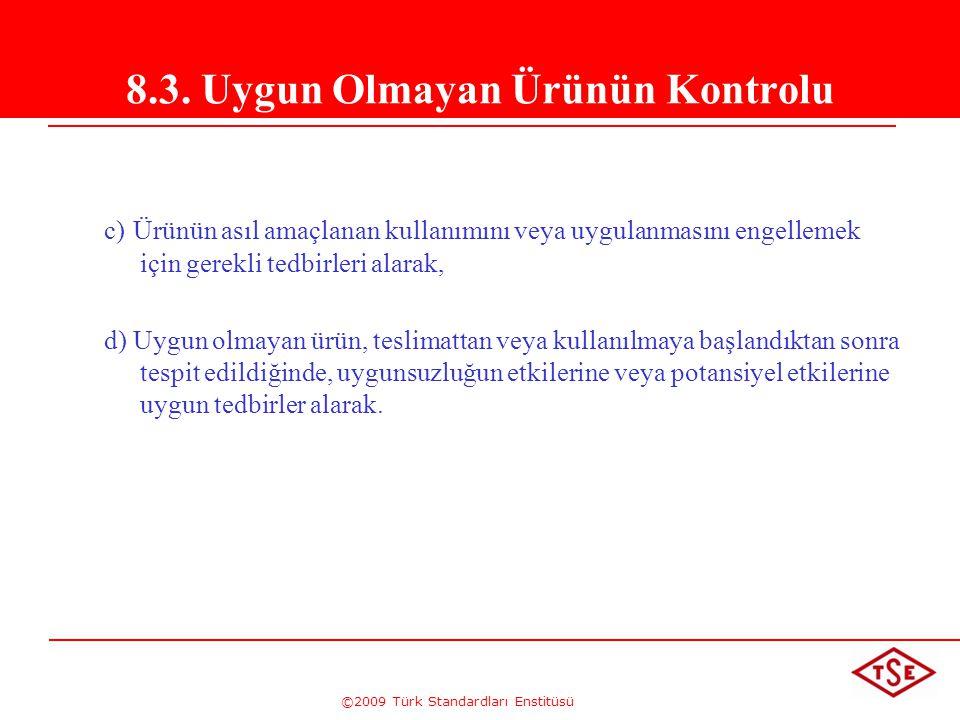 ©2009 Türk Standardları Enstitüsü 8.3. Uygun Olmayan Ürünün Kontrolu c) Ürünün asıl amaçlanan kullanımını veya uygulanmasını engellemek için gerekli t