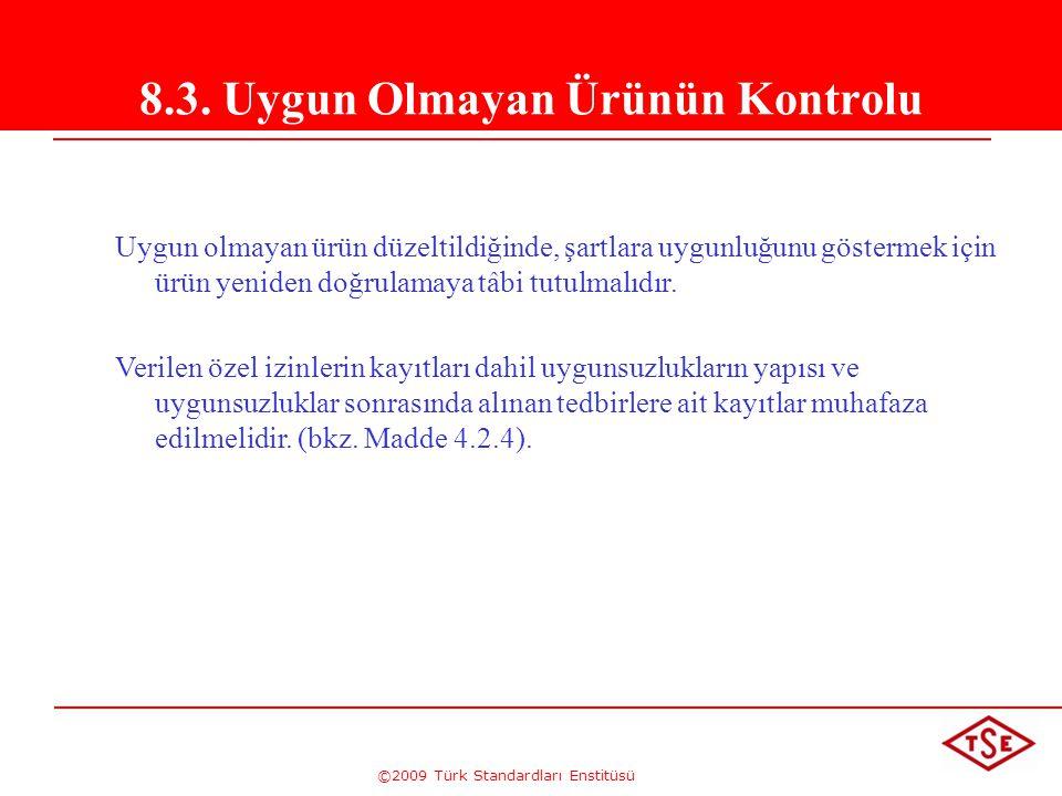 ©2009 Türk Standardları Enstitüsü 8.3. Uygun Olmayan Ürünün Kontrolu Uygun olmayan ürün düzeltildiğinde, şartlara uygunluğunu göstermek için ürün yeni