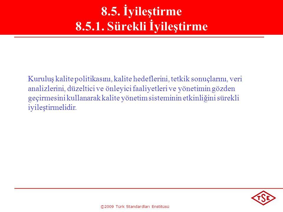 ©2009 Türk Standardları Enstitüsü 8.5. İyileştirme 8.5.1. Sürekli İyileştirme Kuruluş kalite politikasını, kalite hedeflerini, tetkik sonuçlarını, ver