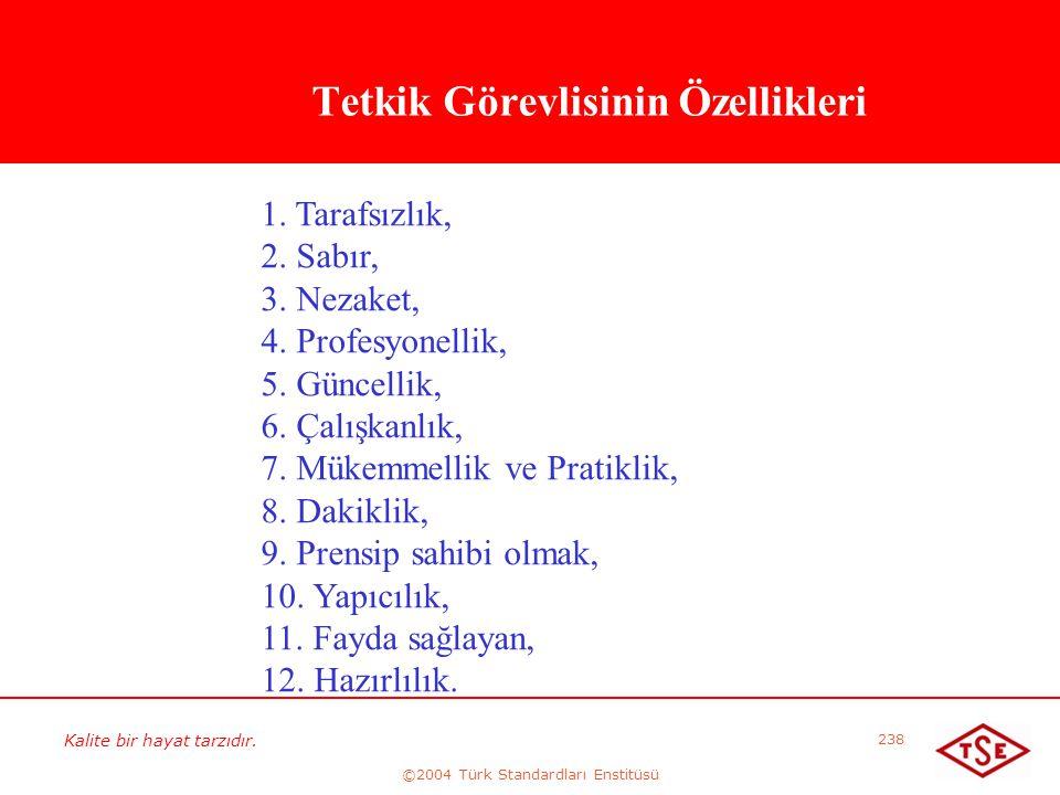 Kalite bir hayat tarzıdır. ©2004 Türk Standardları Enstitüsü 238 Tetkik Görevlisinin Özellikleri 1. Tarafsızlık, 2. Sabır, 3. Nezaket, 4. Profesyonell