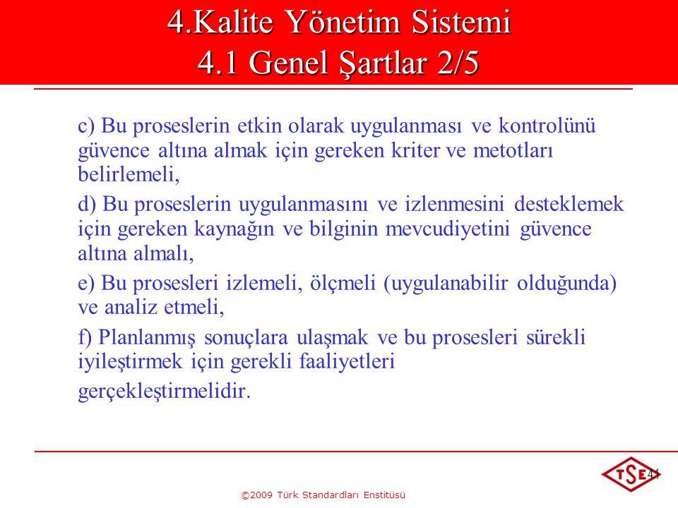 ©2009 Türk Standardları Enstitüsü 41 4.Kalite Yönetim Sistemi 4.1 Genel Şartlar 2/5 c) Bu proseslerin etkin olarak uygulanması ve kontrolünü güvence a