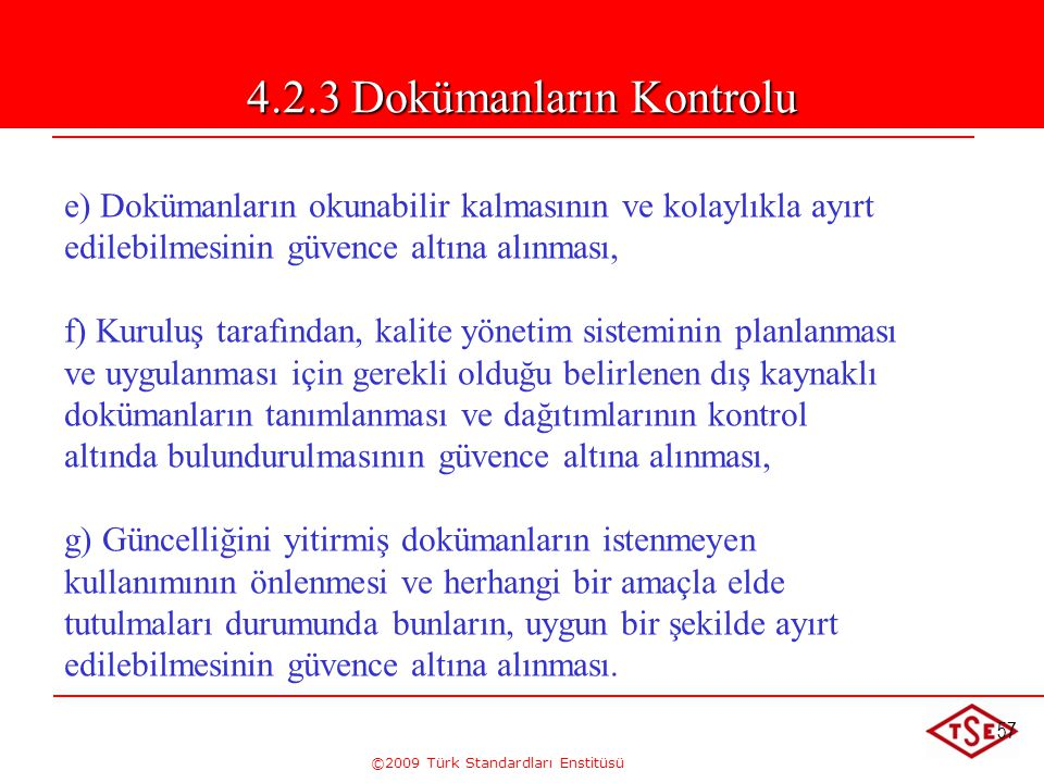 ©2009 Türk Standardları Enstitüsü 57 e) Dokümanların okunabilir kalmasının ve kolaylıkla ayırt edilebilmesinin güvence altına alınması, f) Kuruluş tar