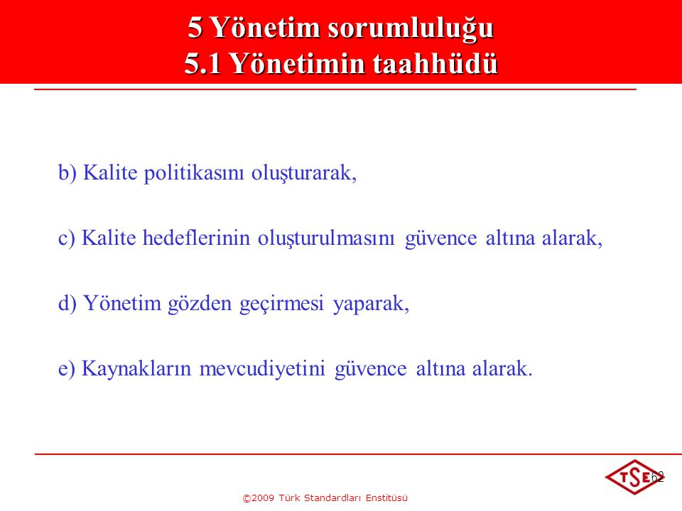 ©2009 Türk Standardları Enstitüsü 62 5. Yönetim Sorumluluğu 5.1. Yönetimin Taahhütü b) Kalite politikasını oluşturarak, c) Kalite hedeflerinin oluştur