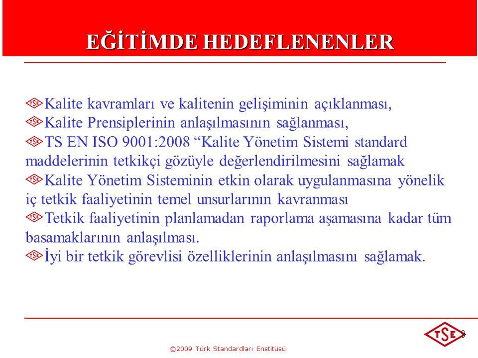 ©2009 Türk Standardları Enstitüsü EĞİTİM PROGRAMI 1.GÜN 9.30 -10.00 Tanışma ve Eğitim Hakkında bilgilendirme 10.00 -11.00 Terim ve Tarifler 11.00 -12.00 TS EN ISO 9001 :2008 Genel tanıtımı ve kapsamı 12.30-13.30 Öğlen Arası 13.30-16.30 TS EN ISO 9001 Kalite Yönetim Sistemi Genel Şartlar Standadı Maddeleri 2.GÜN 9.30 -12:30 TS EN ISO 9001 Kalite Yönetim Sistemi Genel Şartlar Standadı Maddeleri 12.30-13.30 Öğlen Arası 13:30-14.30 Tetkik İle İlgili Terimler 14:3015:30 Tetkik programları oluşturma 15:3016:30 ALBATROS pratik çalışması