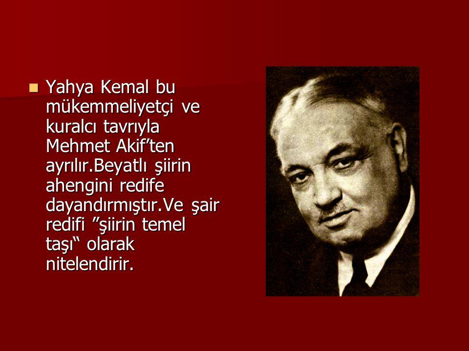  Yahya Kemal bu mükemmeliyetçi ve kuralcı tavrıyla Mehmet Akif'ten ayrılır.Beyatlı şiirin ahengini redife dayandırmıştır.Ve şair redifi şiirin temel taşı olarak nitelendirir.