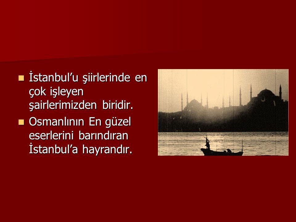  İstanbul'u şiirlerinde en çok işleyen şairlerimizden biridir.