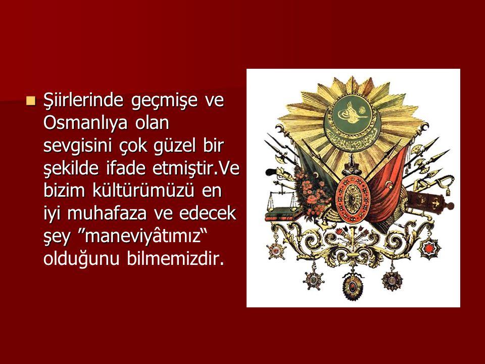  Şiirlerinde geçmişe ve Osmanlıya olan sevgisini çok güzel bir şekilde ifade etmiştir.Ve bizim kültürümüzü en iyi muhafaza ve edecek şey maneviy  Şiirlerinde geçmişe ve Osmanlıya olan sevgisini çok güzel bir şekilde ifade etmiştir.Ve bizim kültürümüzü en iyi muhafaza ve edecek şey maneviyâtımız olduğunu bilmemizdir.
