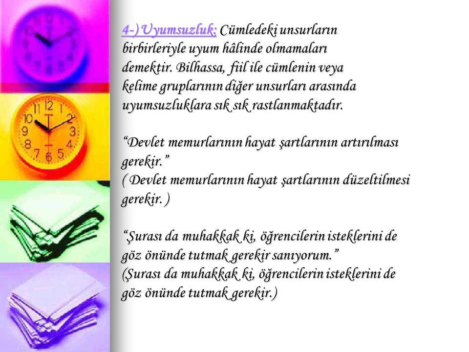 4-) Uyumsuzluk: Cümledeki unsurların birbirleriyle uyum hâlinde olmamaları demektir. Bilhassa, fiil ile cümlenin veya kelime gruplarının diğer unsurla