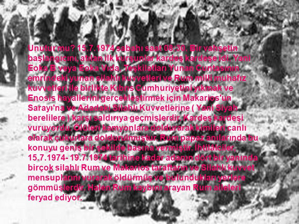 Unutur mu? 15.7.1974 sabahı saat 08:30. Bir vahşetin başlangıcını, atılan ilk kurşunlar kardeş kardeşe idi. Yani Eoka B veya Eoka Vıda, Teşkilatları Y