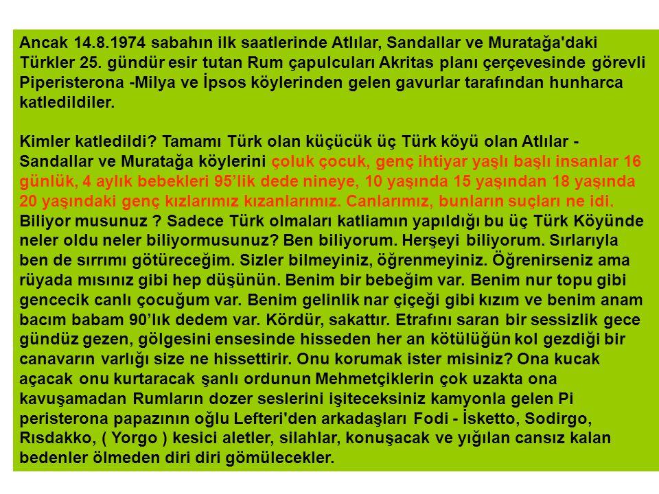 İşte Gerçek; 14/8/1974 İkinci Barış Harekatının başladığı ilk saatlerde savunmasız bu üç Türk köyünde yaşayan ama 25 gündür esirlikten öte her türlü tecavüze uğrayan Atlılar Sandallar ve Muratağa Türk halkı 16 günlük, 4 aylık bebekten, 95 yaşındaki ihtiyar dede, nineye kadar genç kız kadın demeden boğazlanarak, parçalanarak yakılarak vurularak şehit edilmişlerdir.