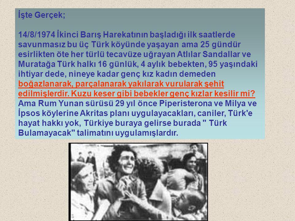 İşte Gerçek; 14/8/1974 İkinci Barış Harekatının başladığı ilk saatlerde savunmasız bu üç Türk köyünde yaşayan ama 25 gündür esirlikten öte her türlü t