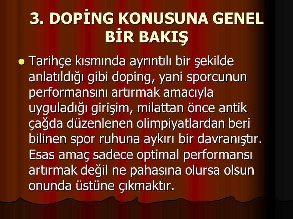 3. DOPİNG KONUSUNA GENEL BİR BAKIŞ  Tarihçe kısmında ayrıntılı bir şekilde anlatıldığı gibi doping, yani sporcunun performansını artırmak amacıyla uy