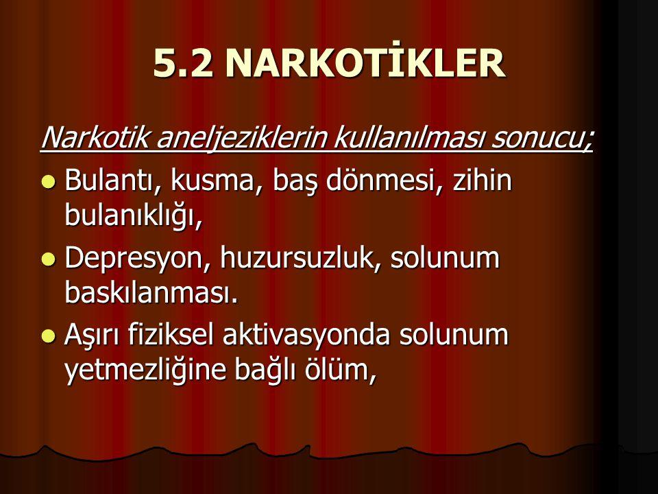 5.2 NARKOTİKLER Narkotik aneljeziklerin kullanılması sonucu;  Bulantı, kusma, baş dönmesi, zihin bulanıklığı,  Depresyon, huzursuzluk, solunum baskı