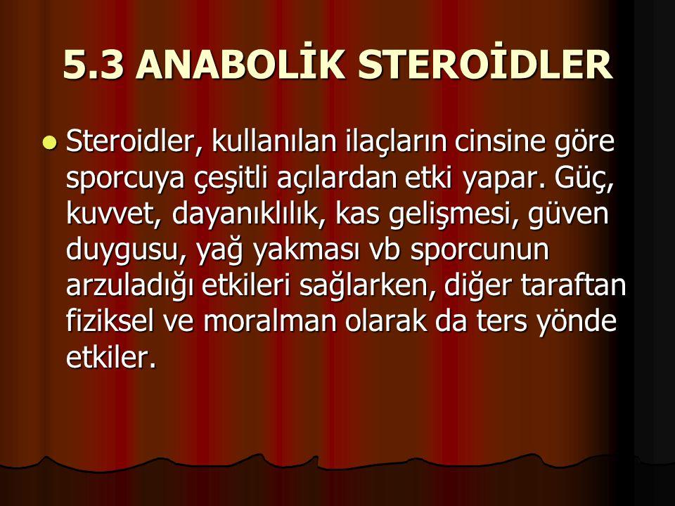 5.3 ANABOLİK STEROİDLER  Steroidler, kullanılan ilaçların cinsine göre sporcuya çeşitli açılardan etki yapar. Güç, kuvvet, dayanıklılık, kas gelişmes