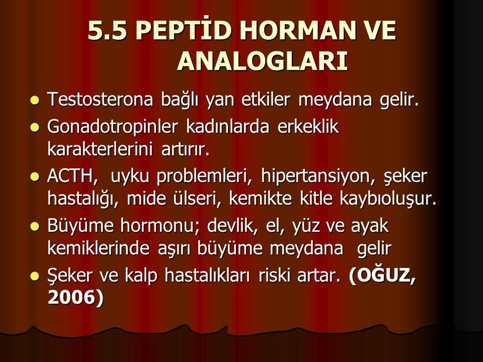 5.5 PEPTİD HORMAN VE ANALOGLARI  Testosterona bağlı yan etkiler meydana gelir.  Gonadotropinler kadınlarda erkeklik karakterlerini artırır.  ACTH,