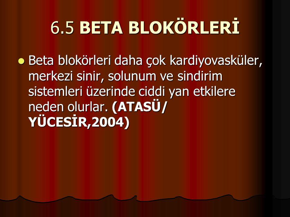 6.5 BETA BLOKÖRLERİ  Beta blokörleri daha çok kardiyovasküler, merkezi sinir, solunum ve sindirim sistemleri üzerinde ciddi yan etkilere neden olurla