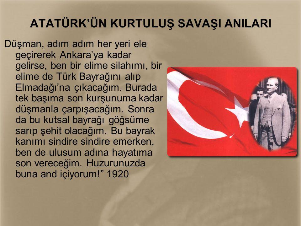 ATATÜRK'ÜN KURTULUŞ SAVAŞI ANILARI Düşman, adım adım her yeri ele geçirerek Ankara'ya kadar gelirse, ben bir elime silahımı, bir elime de Türk Bayrağı