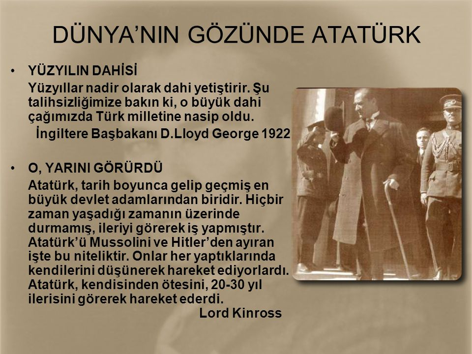 DÜNYA'NIN GÖZÜNDE ATATÜRK •YÜZYILIN DAHİSİ Yüzyıllar nadir olarak dahi yetiştirir. Şu talihsizliğimize bakın ki, o büyük dahi çağımızda Türk milletine
