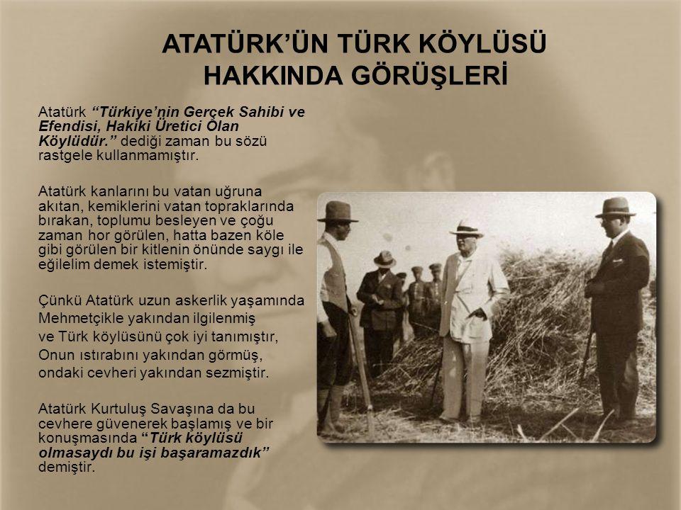 """Atatürk """"Türkiye'nin Gerçek Sahibi ve Efendisi, Hakiki Üretici Olan Köylüdür."""" dediği zaman bu sözü rastgele kullanmamıştır. Atatürk kanlarını bu vata"""