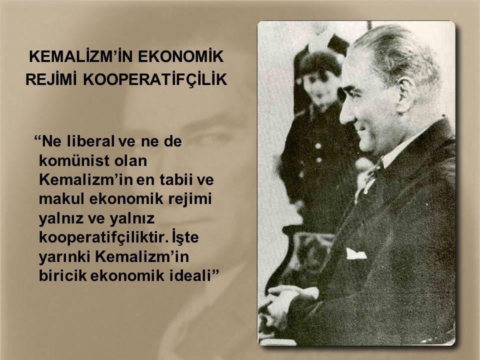 "KEMALİZM'İN EKONOMİK REJİMİ KOOPERATİFÇİLİK ""Ne liberal ve ne de komünist olan Kemalizm'in en tabii ve makul ekonomik rejimi yalnız ve yalnız kooperat"