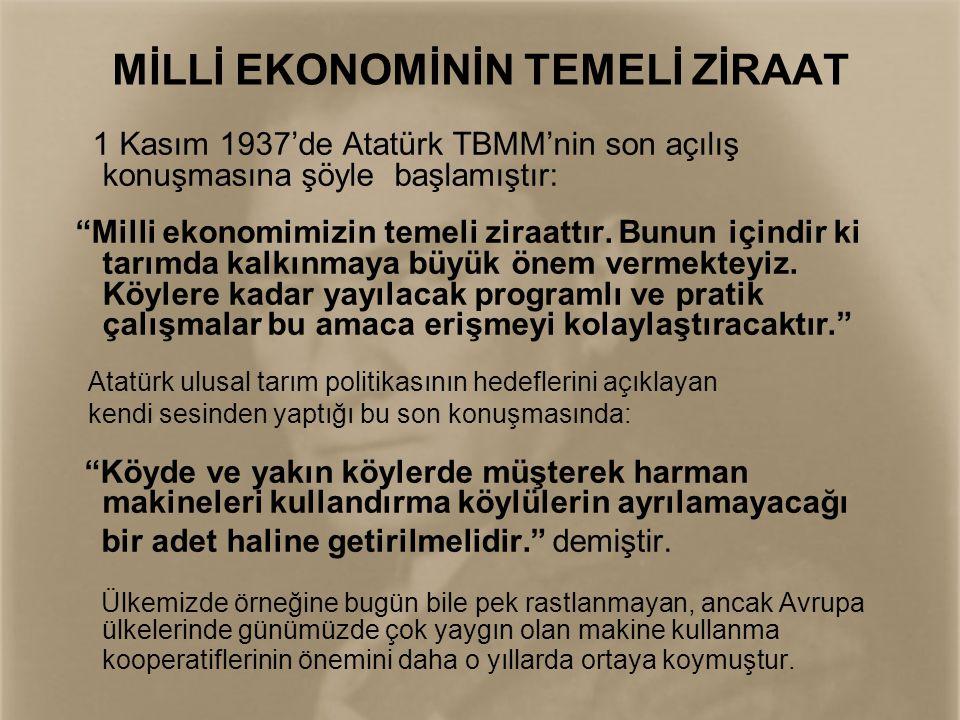 """MİLLİ EKONOMİNİN TEMELİ ZİRAAT 1 Kasım 1937'de Atatürk TBMM'nin son açılış konuşmasına şöyle başlamıştır: """"Milli ekonomimizin temeli ziraattır. Bunun"""