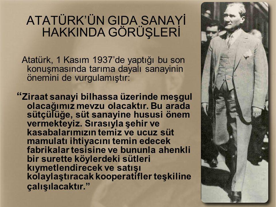 """ATATÜRK'ÜN GIDA SANAYİ HAKKINDA GÖRÜŞLERİ Atatürk, 1 Kasım 1937'de yaptığı bu son konuşmasında tarıma dayalı sanayinin önemini de vurgulamıştır: """" Zir"""
